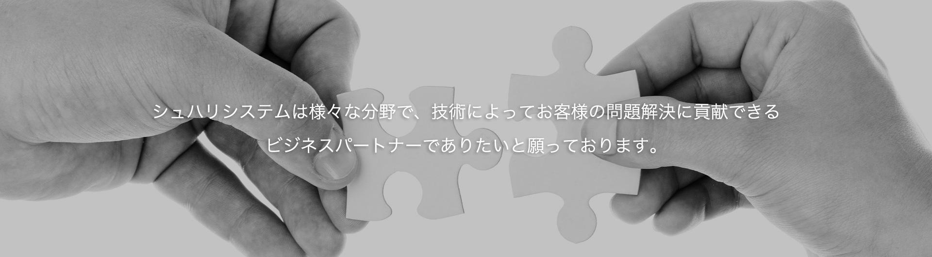 シュハリシステムは様々な分野で、技術によってお客様の問題解決に貢献できる ビジネスパートナーでありたいと願っております。